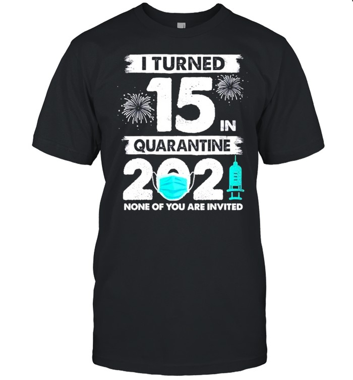 I turned 15 in quarantine 2021 none of you are invited shirt