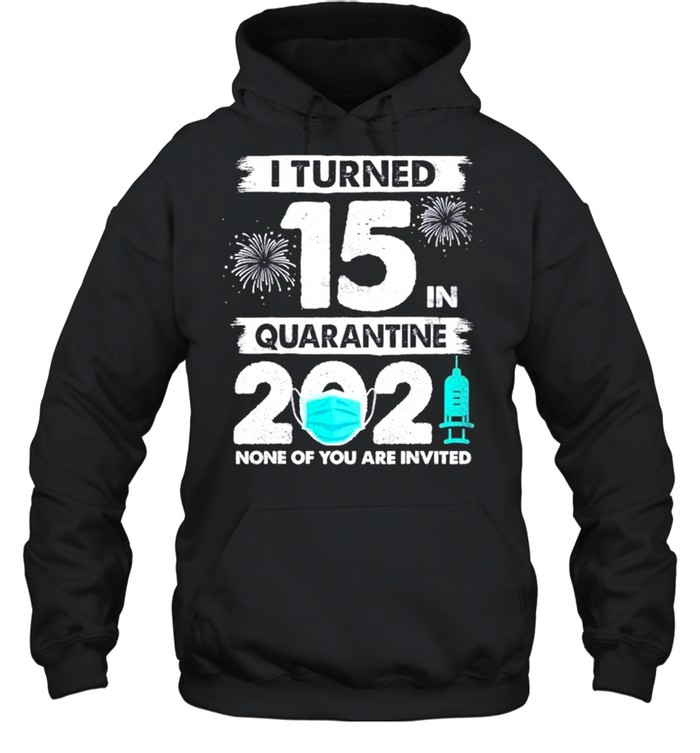 I turned 15 in quarantine 2021 none of you are invited shirt Unisex Hoodie