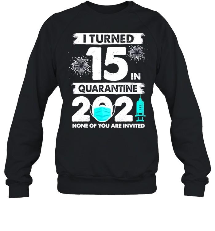 I turned 15 in quarantine 2021 none of you are invited shirt Unisex Sweatshirt