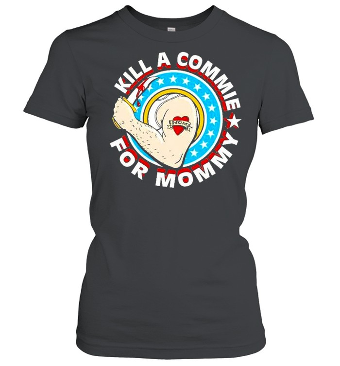 Kill a commie for mommy shirt Classic Women's T-shirt