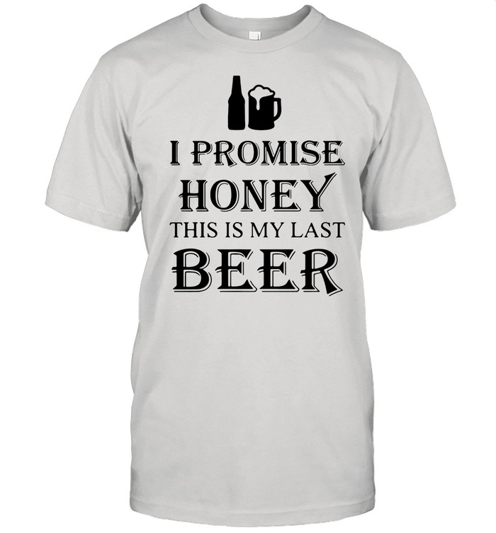 I Promise Honey This Is My Last Beer tshirt