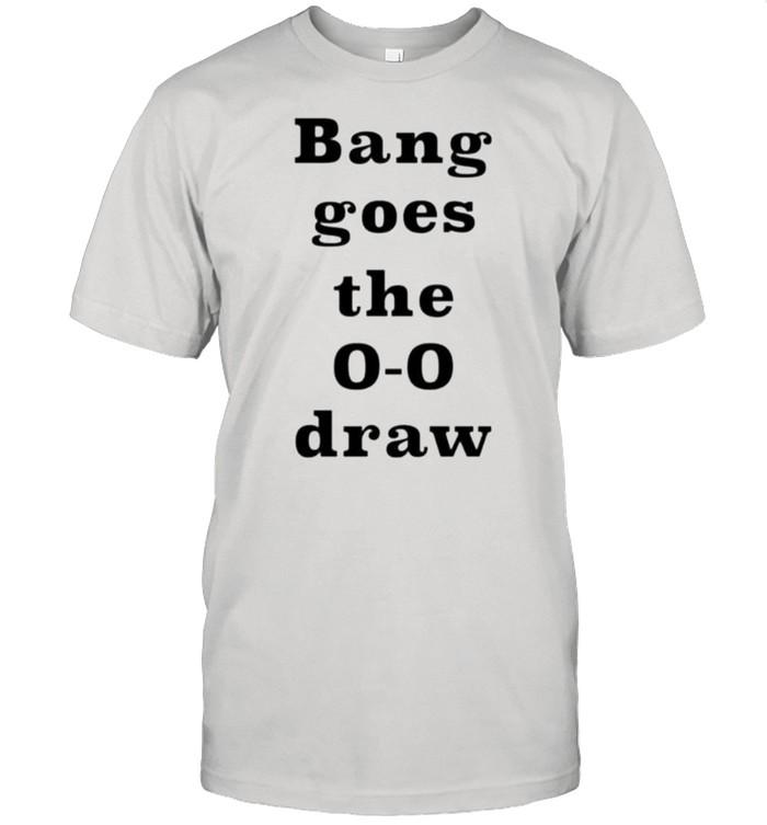 Bang goes the 0 0 draw shirt