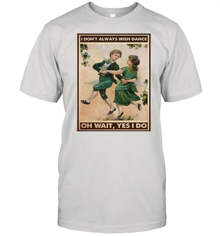 St Patrick's Day I Don't Always Irish Dance Oh Wait Yes I Do shirt