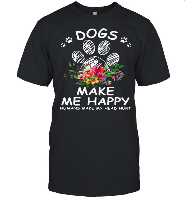 Dogs Make Me Happy Humans Make My Head Hurt Flower shirt