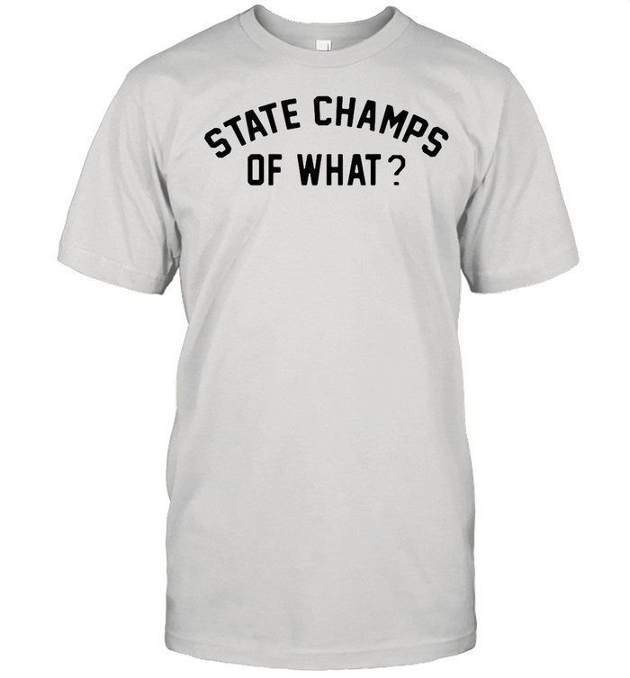 State Champs Of What shirt