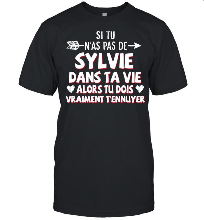 Si Tu N'as Pas De Sylvie Dans Ta Vie Alors Tu Dois Vraiment T'ennuyer shirt