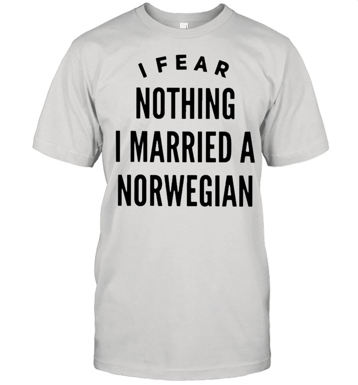I fear nothing I married a norwegian shirt