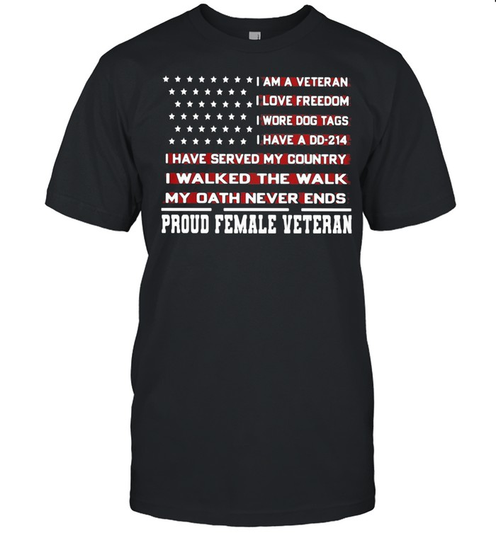 I Am A Veteran I Love Freedom I Wore Dog Tags I Walked The Walk My Oath Never Ends Proud Female Veteran American Flag shirt