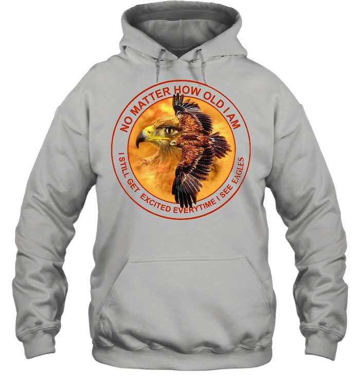 No Matter How Old I Am I Still Get Excited Everytime I See Eagles shirt Unisex Hoodie