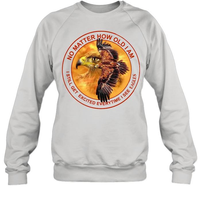 No Matter How Old I Am I Still Get Excited Everytime I See Eagles shirt Unisex Sweatshirt