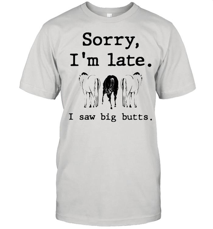 Sorry I'm Late I Saw Big Butts Horse shirt