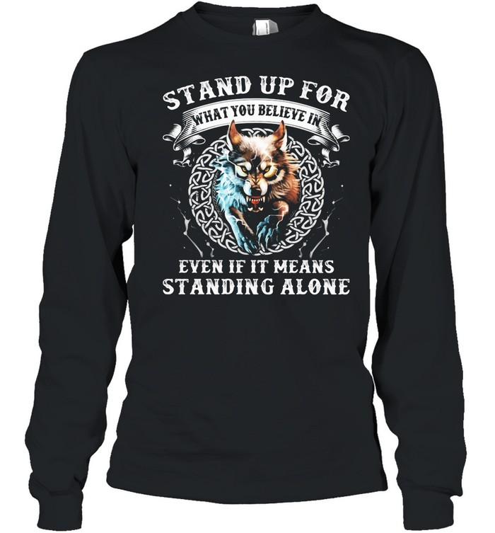 Stand Up For What You Believe In Even If It Means Standing Alone Wolves shirt Long Sleeved T-shirt