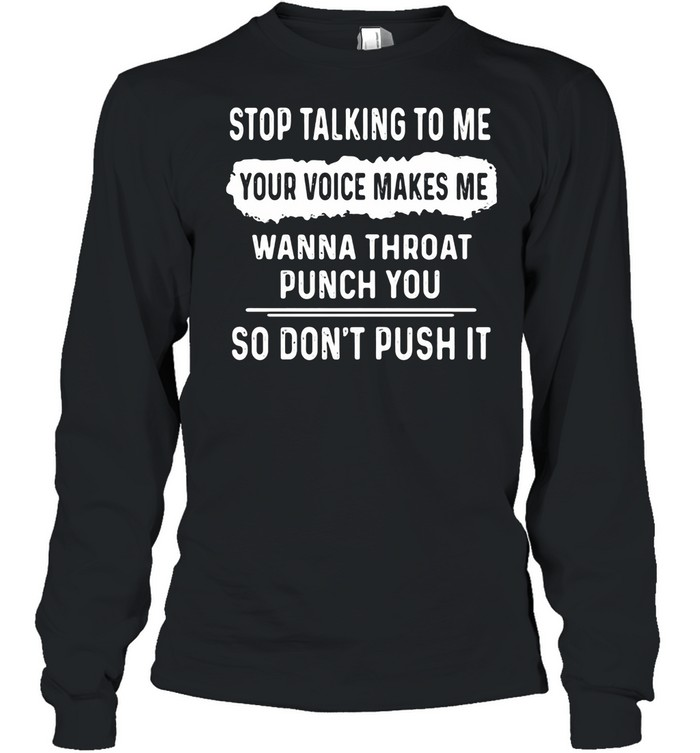 Stop Talking To Me Your Voice Makes Me Wanna Throat Punch You So Don't Push It shirt Long Sleeved T-shirt