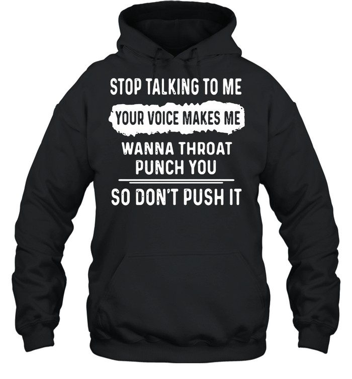 Stop Talking To Me Your Voice Makes Me Wanna Throat Punch You So Don't Push It shirt Unisex Hoodie