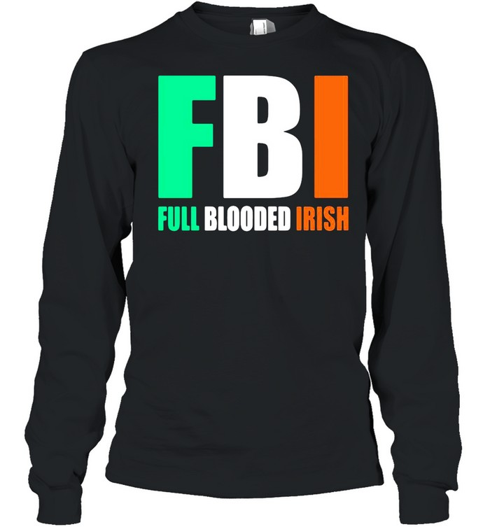 St.Patrick's Day FBI Full Blooded Irish shirt Long Sleeved T-shirt
