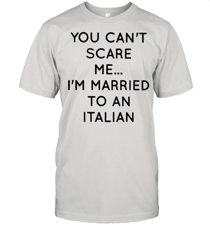 You cant scare me Im married to an Italian shirt