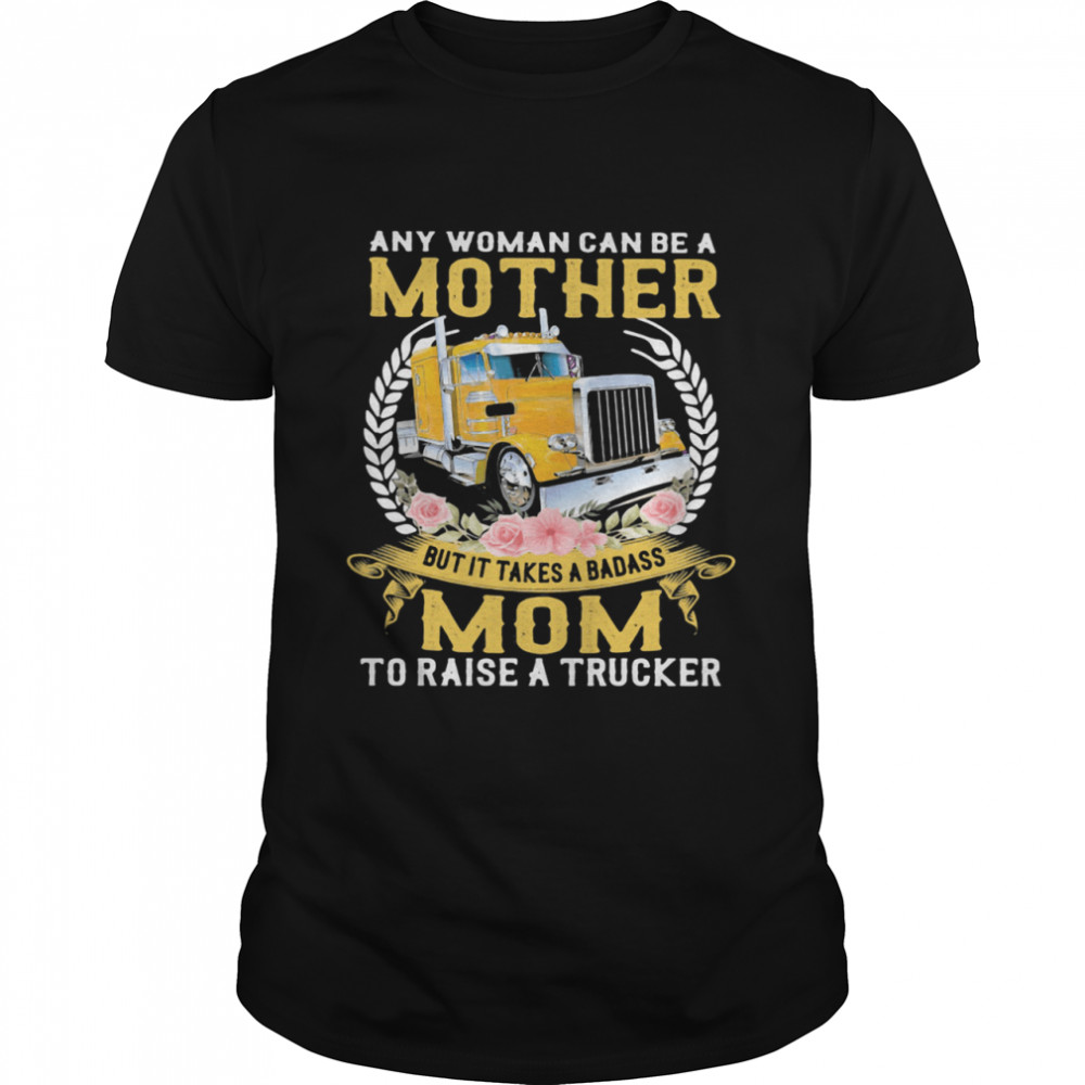 Any Woman Can Be A Mother But It Takes A Badass Mon To Raise A Trucker shirt