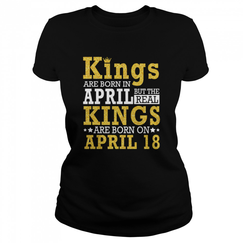 Kings Are Born In April The Real Kings Are Born On April 18 shirt Classic Women's T-shirt