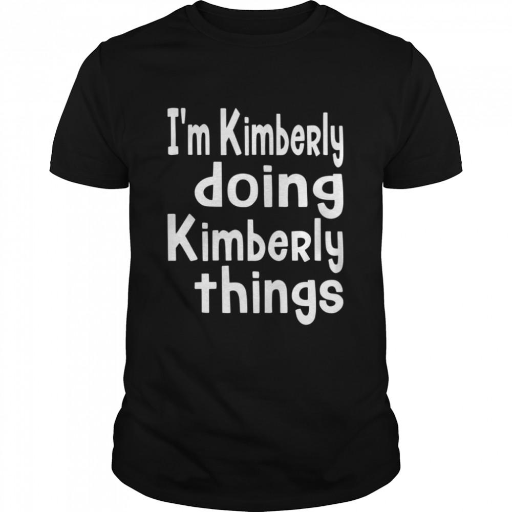 I'm Kimberly Doing Kimberly Things Personalized First shirt
