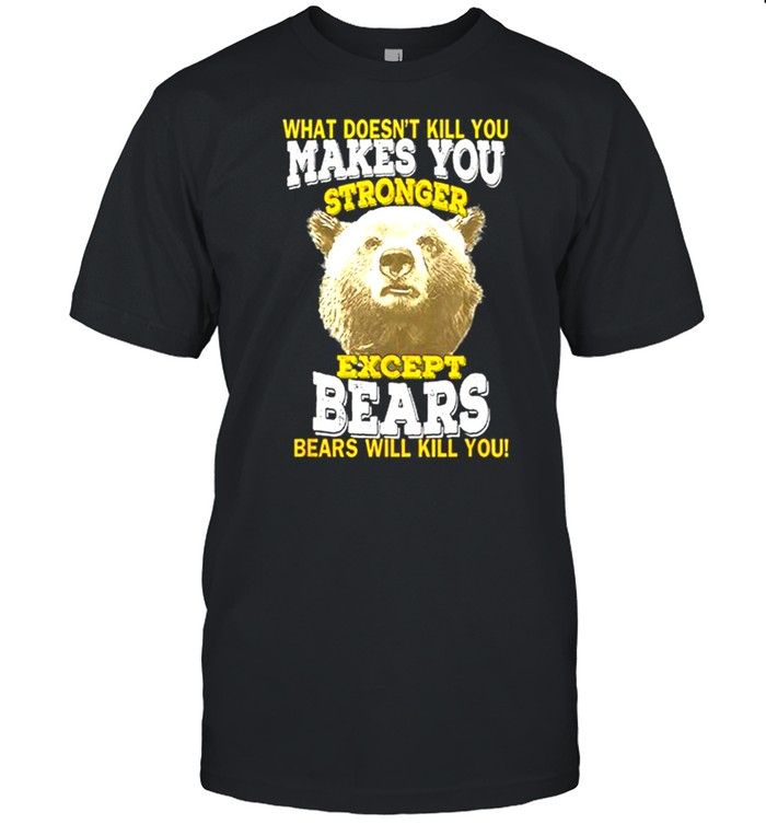 What Doesnt Kill You Makes You Stronger Except Bears Bears Will Kill You shirt