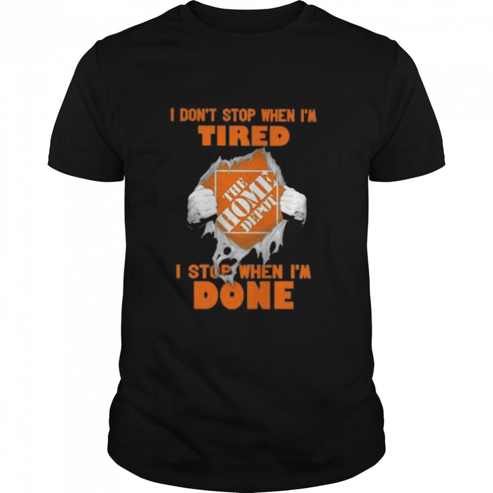 I Do Not Stop When I Am Tired I Stop When I'm Done The Home Depot Shirt