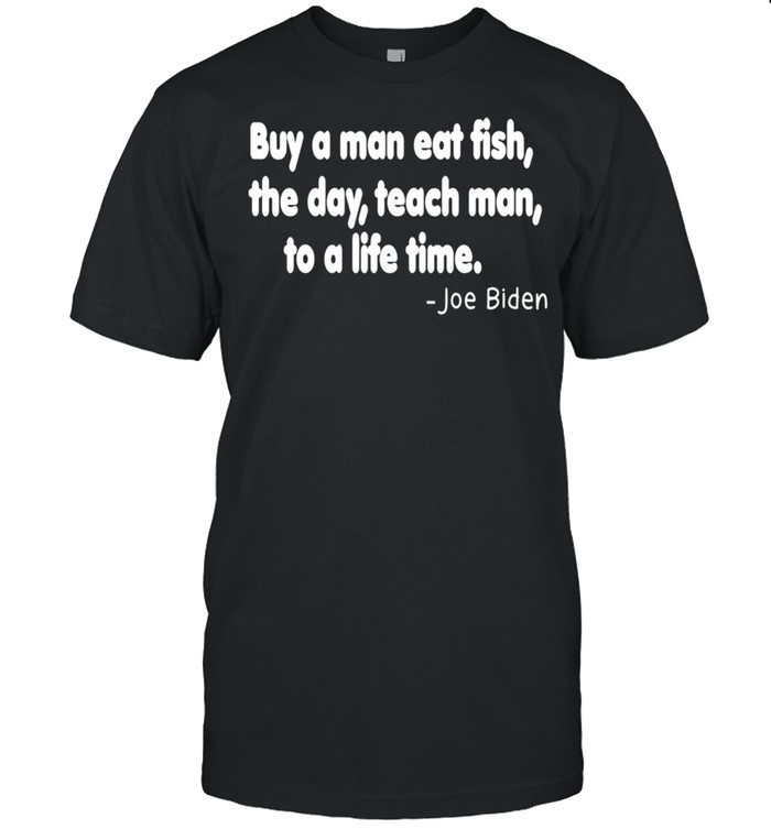 Buy a man eat fish the day teach man to a life time Shirt