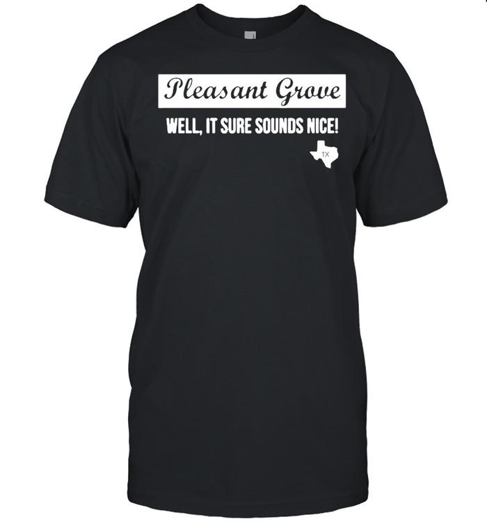 Texas Pleasant Grove Well It Sure Sound Nice shirt