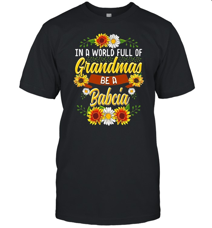 Sunflower In A World Full Of Grandmas Be A Babcia T-shirt