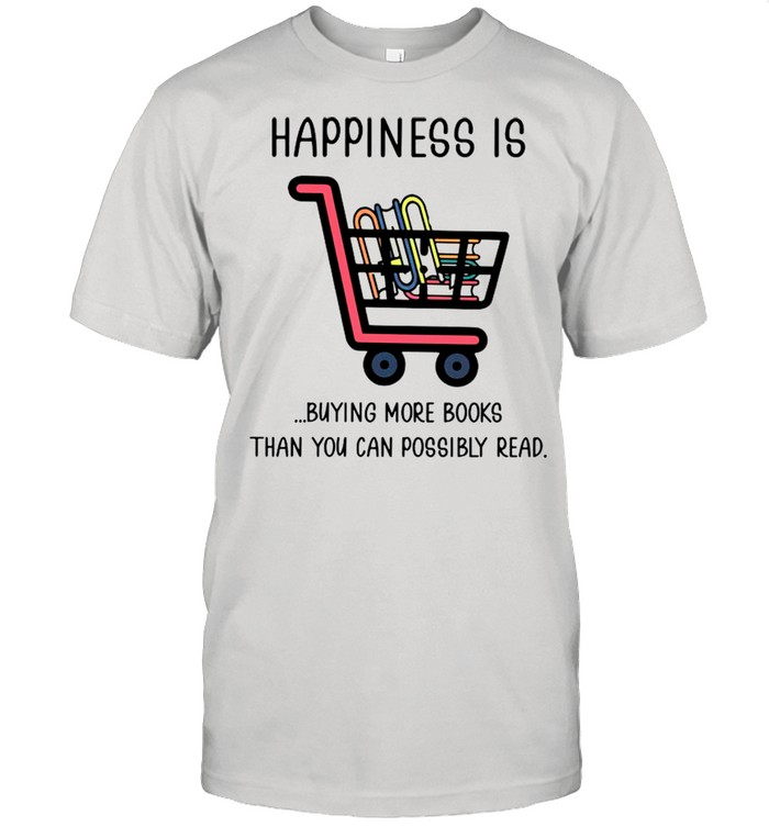 The Books Happiness Is Buying More Books Than You Can Possibly Read shirt