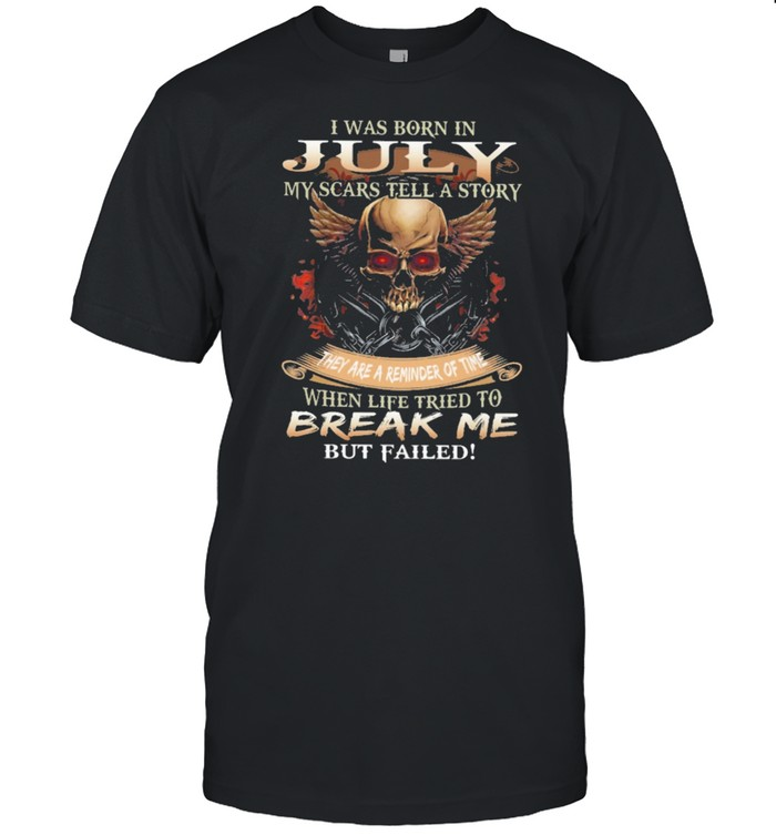 Skull I was born in July my scars tell a story they are a reminder of time when life tries to break me but failed shirt